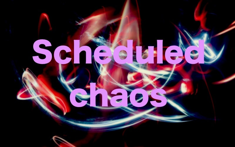 Scheduled chaos
